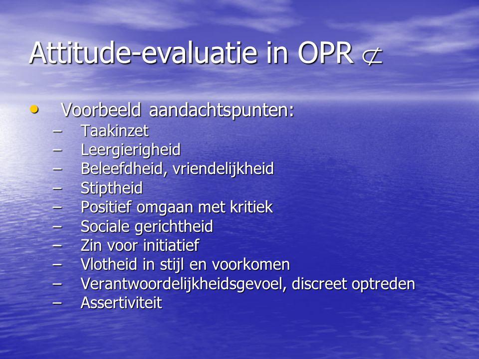 Attitude-evaluatie in OPR  Voorbeeld aandachtspunten: Voorbeeld aandachtspunten: –Taakinzet –Leergierigheid –Beleefdheid, vriendelijkheid –Stiptheid