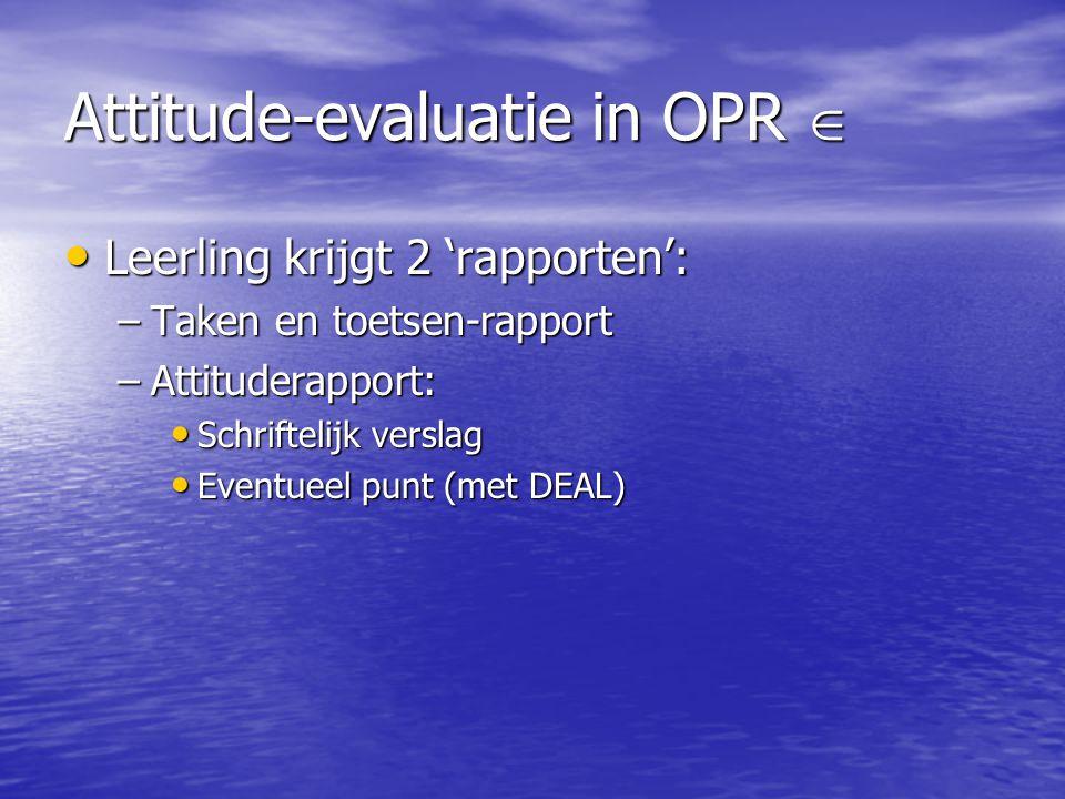 Attitude-evaluatie in OPR  Leerling krijgt 2 'rapporten': Leerling krijgt 2 'rapporten': –Taken en toetsen-rapport –Attituderapport: Schriftelijk verslag Schriftelijk verslag Eventueel punt (met DEAL) Eventueel punt (met DEAL)