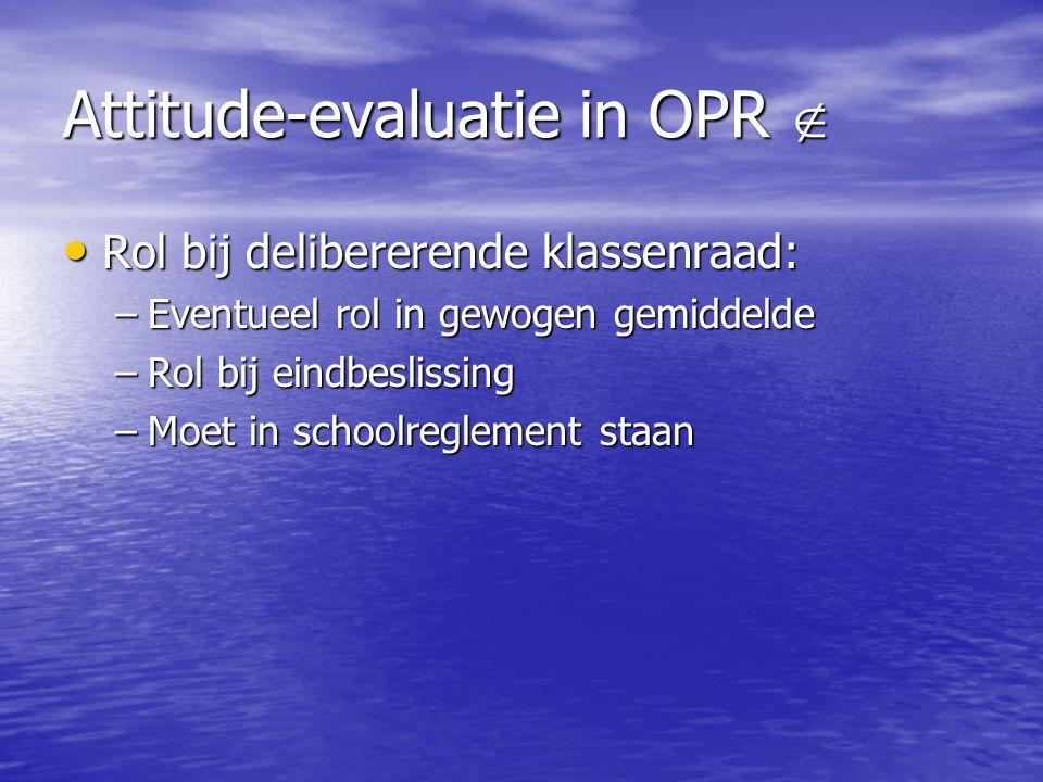 Attitude-evaluatie in OPR  Rol bij delibererende klassenraad: Rol bij delibererende klassenraad: –Eventueel rol in gewogen gemiddelde –Rol bij eindbe
