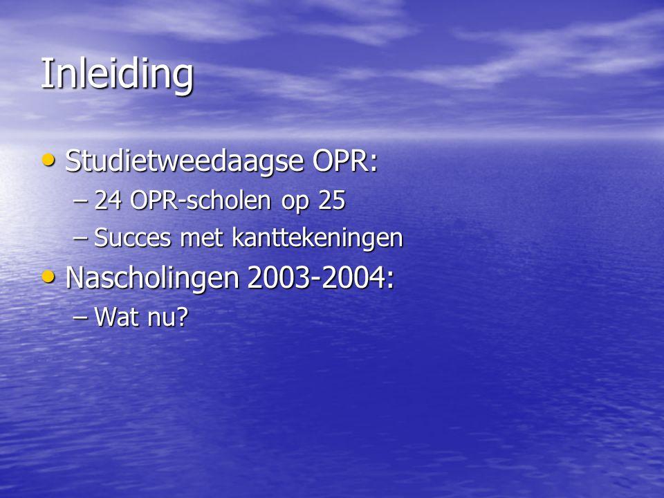 Inleiding Studietweedaagse OPR: Studietweedaagse OPR: –24 OPR-scholen op 25 –Succes met kanttekeningen Nascholingen 2003-2004: Nascholingen 2003-2004: –Wat nu?