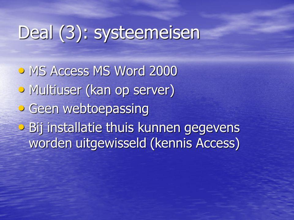 Deal (3): systeemeisen MS Access MS Word 2000 MS Access MS Word 2000 Multiuser (kan op server) Multiuser (kan op server) Geen webtoepassing Geen webtoepassing Bij installatie thuis kunnen gegevens worden uitgewisseld (kennis Access) Bij installatie thuis kunnen gegevens worden uitgewisseld (kennis Access)