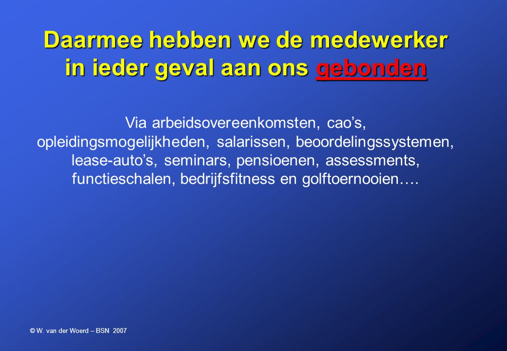 © W. van der Woerd – BSN 2007 Daarmee hebben we de medewerker in ieder geval aan ons gebonden Via arbeidsovereenkomsten, cao's, opleidingsmogelijkhede