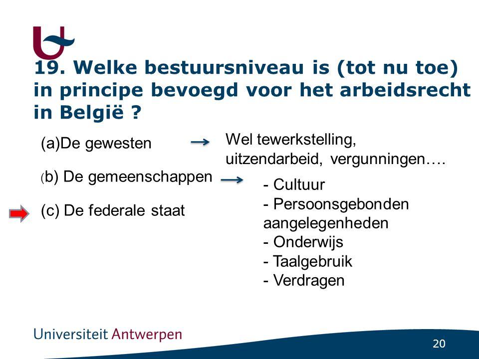 20 19.Welke bestuursniveau is (tot nu toe) in principe bevoegd voor het arbeidsrecht in België .