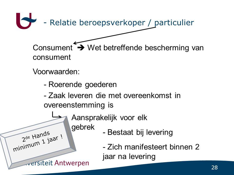28 - Relatie beroepsverkoper / particulier Consument  Wet betreffende bescherming van consument Voorwaarden: - Roerende goederen - Zaak leveren die met overeenkomst in overeenstemming is Aansprakelijk voor elk gebrek - Bestaat bij levering - Zich manifesteert binnen 2 jaar na levering 2 de Hands minimum 1 jaar !
