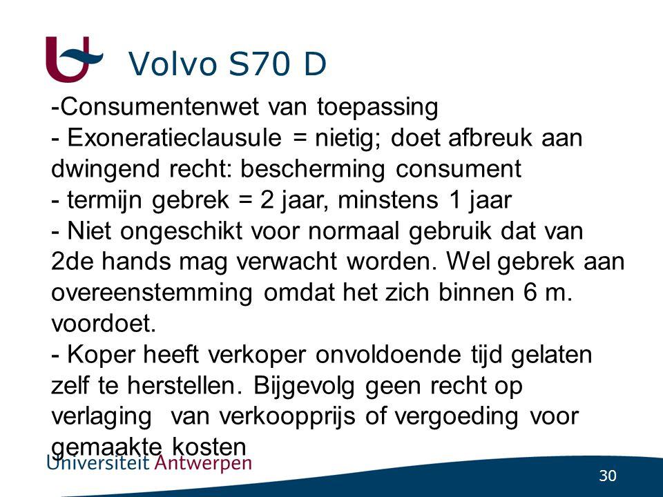 30 Volvo S70 D -Consumentenwet van toepassing - Exoneratieclausule = nietig; doet afbreuk aan dwingend recht: bescherming consument - termijn gebrek = 2 jaar, minstens 1 jaar - Niet ongeschikt voor normaal gebruik dat van 2de hands mag verwacht worden.