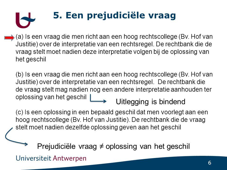 6 5.Een prejudiciële vraag (a) Is een vraag die men richt aan een hoog rechtscollege (Bv.