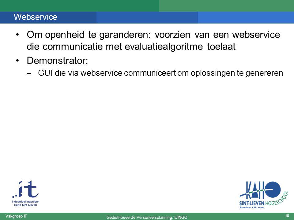 Gedistribueerde Personeelsplanning: DINGO Vakgroep IT 10 Webservice Om openheid te garanderen: voorzien van een webservice die communicatie met evaluatiealgoritme toelaat Demonstrator: –GUI die via webservice communiceert om oplossingen te genereren
