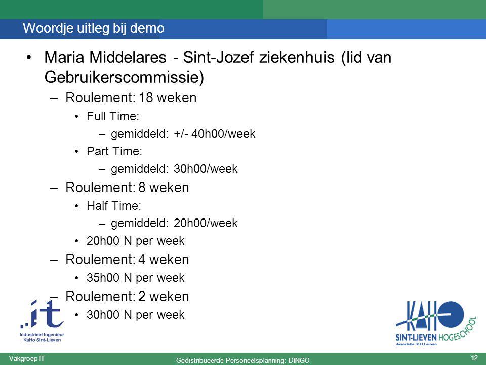 Gedistribueerde Personeelsplanning: DINGO Vakgroep IT 12 Woordje uitleg bij demo Maria Middelares - Sint-Jozef ziekenhuis (lid van Gebruikerscommissie) –Roulement: 18 weken Full Time: –gemiddeld: +/- 40h00/week Part Time: –gemiddeld: 30h00/week –Roulement: 8 weken Half Time: –gemiddeld: 20h00/week 20h00 N per week –Roulement: 4 weken 35h00 N per week –Roulement: 2 weken 30h00 N per week