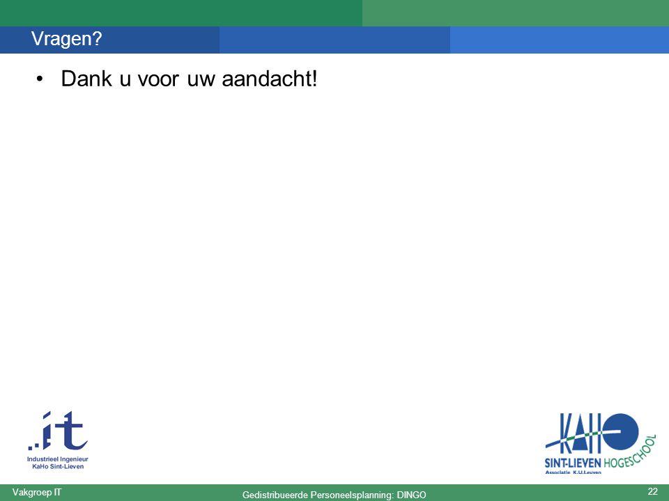 Gedistribueerde Personeelsplanning: DINGO Vakgroep IT 22 Vragen? Dank u voor uw aandacht!
