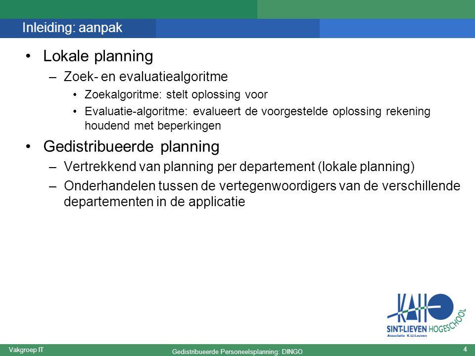 Gedistribueerde Personeelsplanning: DINGO Vakgroep IT 4 Inleiding: aanpak Lokale planning –Zoek- en evaluatiealgoritme Zoekalgoritme: stelt oplossing voor Evaluatie-algoritme: evalueert de voorgestelde oplossing rekening houdend met beperkingen Gedistribueerde planning –Vertrekkend van planning per departement (lokale planning) –Onderhandelen tussen de vertegenwoordigers van de verschillende departementen in de applicatie