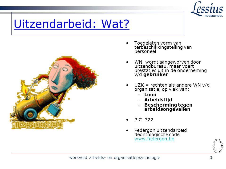 werkveld arbeids- en organisatiepsychologie4 UITZENDARBEID: VOOR WERKNEMERS (1) UZK = sociale statuut = sociale voordelen als de andere WNs ≠ AO voor uitzendarbeid: BEPAALDE DUUR De WG = het uitzendbureau Uitzendbedrijf: betaalt het loon v/d WN in functie van zijn prestaties en neemt administratie op zich