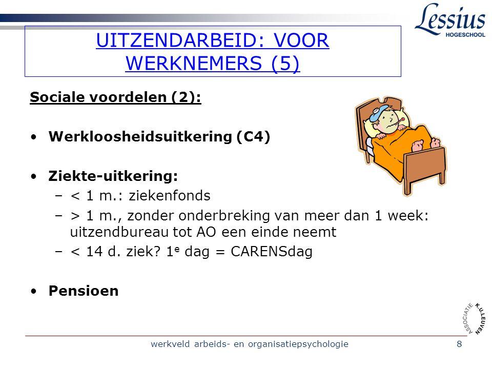 werkveld arbeids- en organisatiepsychologie8 UITZENDARBEID: VOOR WERKNEMERS (5) Sociale voordelen (2): Werkloosheidsuitkering (C4) Ziekte-uitkering: –< 1 m.: ziekenfonds –> 1 m., zonder onderbreking van meer dan 1 week: uitzendbureau tot AO een einde neemt –< 14 d.