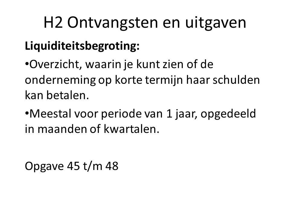 H2 Ontvangsten en uitgaven Liquiditeitsbegroting: Overzicht, waarin je kunt zien of de onderneming op korte termijn haar schulden kan betalen. Meestal