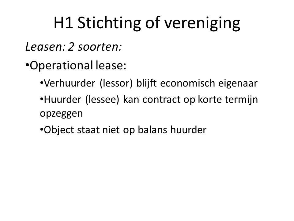 H1 Stichting of vereniging Leasen: 2 soorten: Operational lease: Verhuurder (lessor) blijft economisch eigenaar Huurder (lessee) kan contract op korte