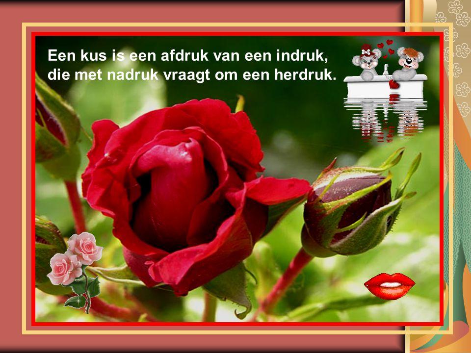 Een kus is een afdruk van een indruk, die met nadruk vraagt om een herdruk.