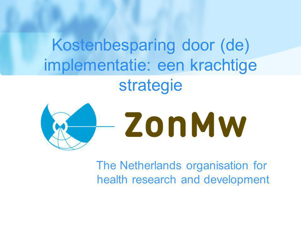 The Netherlands organisation for health research and development Kostenbesparing door (de) implementatie: een krachtige strategie