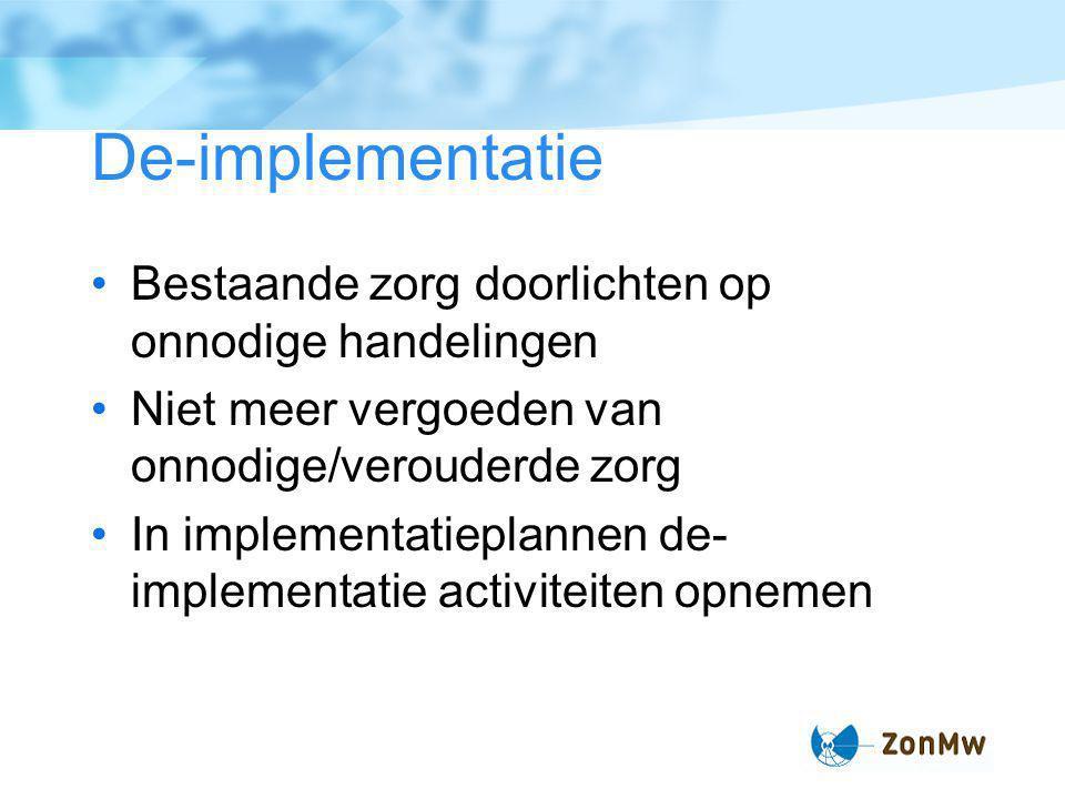 De-implementatie Bestaande zorg doorlichten op onnodige handelingen Niet meer vergoeden van onnodige/verouderde zorg In implementatieplannen de- implementatie activiteiten opnemen