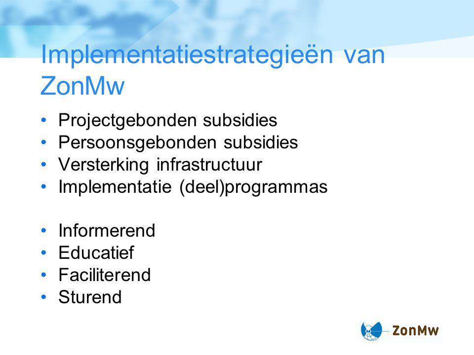 Implementatiestrategieën van ZonMw Projectgebonden subsidies Persoonsgebonden subsidies Versterking infrastructuur Implementatie (deel)programmas Informerend Educatief Faciliterend Sturend