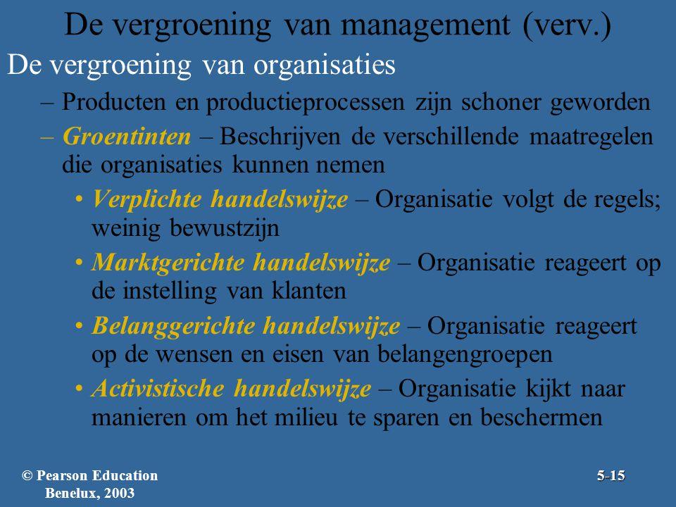 De vergroening van management (verv.) De vergroening van organisaties –Producten en productieprocessen zijn schoner geworden –Groentinten – Beschrijven de verschillende maatregelen die organisaties kunnen nemen Verplichte handelswijze – Organisatie volgt de regels; weinig bewustzijn Marktgerichte handelswijze – Organisatie reageert op de instelling van klanten Belanggerichte handelswijze – Organisatie reageert op de wensen en eisen van belangengroepen Activistische handelswijze – Organisatie kijkt naar manieren om het milieu te sparen en beschermen 5-15© Pearson Education Benelux, 2003