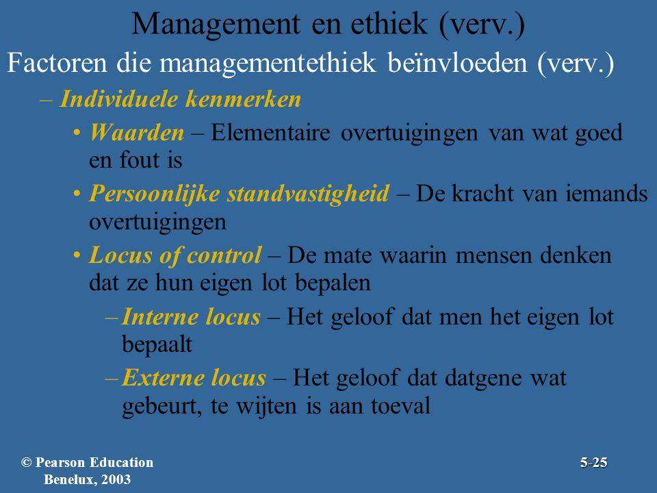 Management en ethiek (verv.) Factoren die managementethiek beïnvloeden (verv.) –Individuele kenmerken Waarden – Elementaire overtuigingen van wat goed en fout is Persoonlijke standvastigheid – De kracht van iemands overtuigingen Locus of control – De mate waarin mensen denken dat ze hun eigen lot bepalen –Interne locus – Het geloof dat men het eigen lot bepaalt –Externe locus – Het geloof dat datgene wat gebeurt, te wijten is aan toeval © Pearson Education Benelux, 20035-25