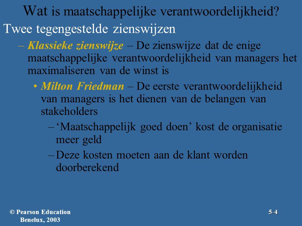 Twee tegengestelde zienswijzen –Klassieke zienswijze – De zienswijze dat de enige maatschappelijke verantwoordelijkheid van managers het maximaliseren van de winst is Milton Friedman – De eerste verantwoordelijkheid van managers is het dienen van de belangen van stakeholders –'Maatschappelijk goed doen' kost de organisatie meer geld –Deze kosten moeten aan de klant worden doorberekend Wat is maatschappelijke verantwoordelijkheid?5-4© Pearson Education Benelux, 2003