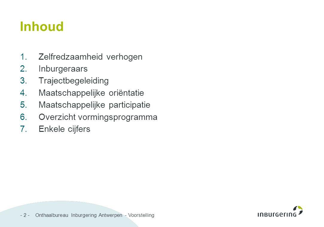 - 2 - Onthaalbureau Inburgering Antwerpen - Voorstelling Inhoud 1.Zelfredzaamheid verhogen 2.Inburgeraars 3.Trajectbegeleiding 4.Maatschappelijke orië