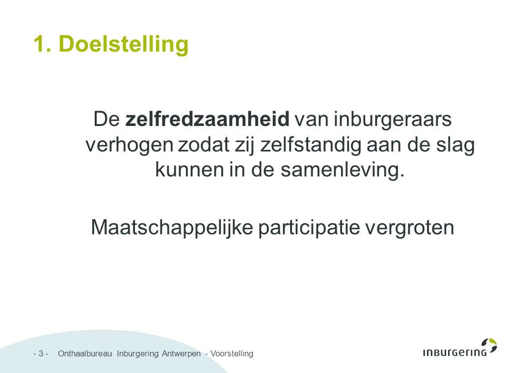 - 3 - Onthaalbureau Inburgering Antwerpen - Voorstelling 1. Doelstelling De zelfredzaamheid van inburgeraars verhogen zodat zij zelfstandig aan de sla