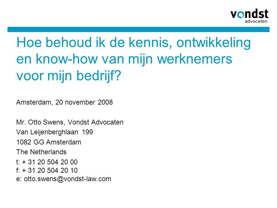 Hoe behoud ik de kennis, ontwikkeling en know-how van mijn werknemers voor mijn bedrijf? Amsterdam, 20 november 2008 Mr. Otto Swens, Vondst Advocaten