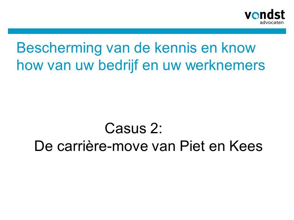 Bescherming van de kennis en know how van uw bedrijf en uw werknemers Casus 2: De carrière-move van Piet en Kees