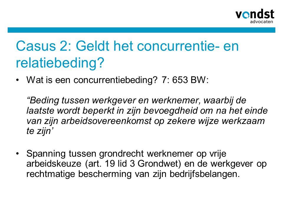 """Casus 2: Geldt het concurrentie- en relatiebeding? Wat is een concurrentiebeding? 7: 653 BW: """"Beding tussen werkgever en werknemer, waarbij de laatste"""