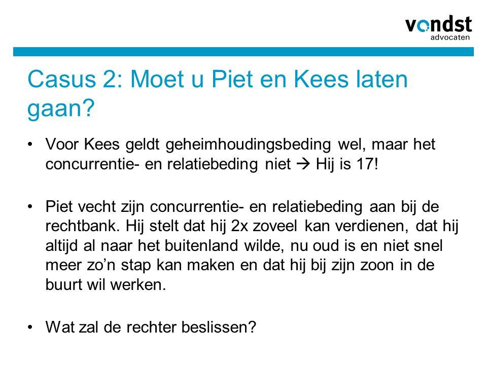 Casus 2: Moet u Piet en Kees laten gaan? Voor Kees geldt geheimhoudingsbeding wel, maar het concurrentie- en relatiebeding niet  Hij is 17! Piet vech
