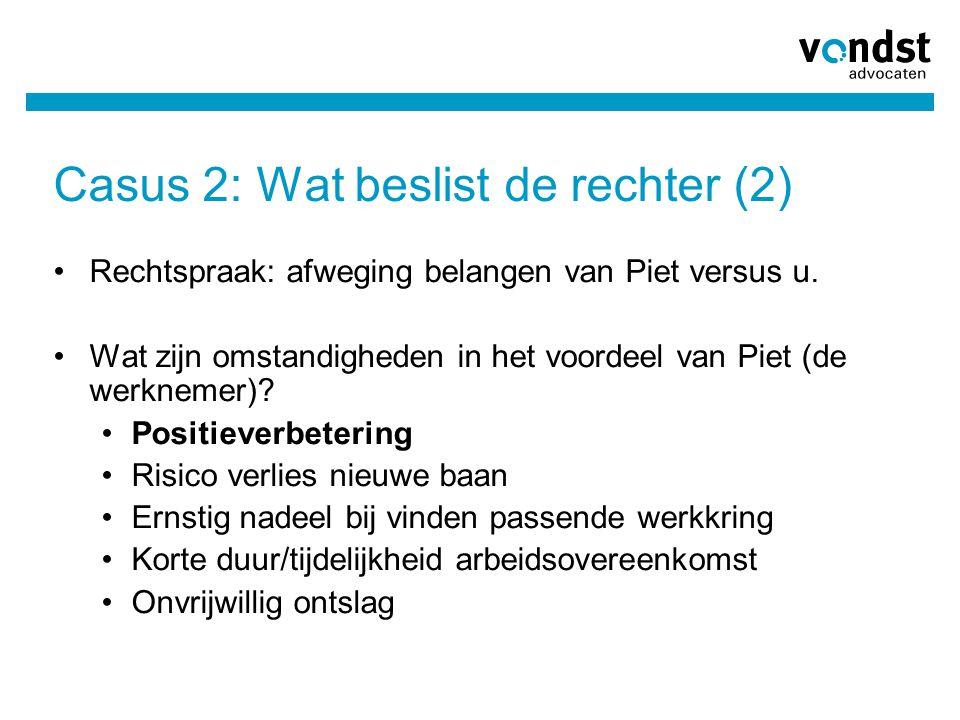 Casus 2: Wat beslist de rechter (2) Rechtspraak: afweging belangen van Piet versus u. Wat zijn omstandigheden in het voordeel van Piet (de werknemer)?