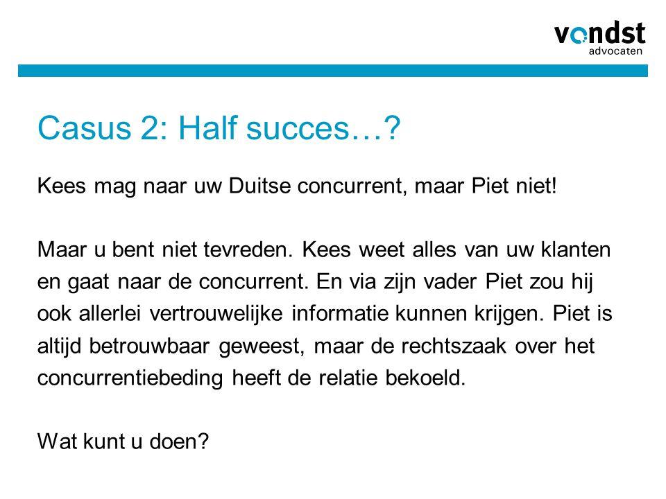 Casus 2: Half succes…? Kees mag naar uw Duitse concurrent, maar Piet niet! Maar u bent niet tevreden. Kees weet alles van uw klanten en gaat naar de c