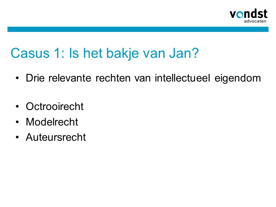 Casus 1: Is het bakje van Jan? Drie relevante rechten van intellectueel eigendom Octrooirecht Modelrecht Auteursrecht