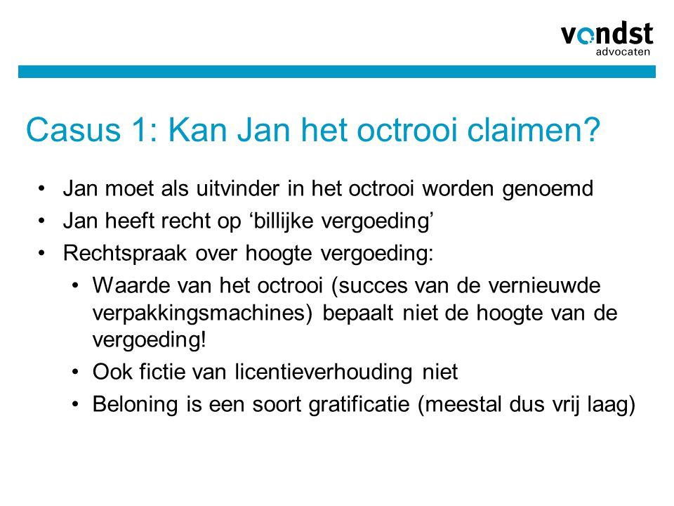 Casus 1: Kan Jan het octrooi claimen? Jan moet als uitvinder in het octrooi worden genoemd Jan heeft recht op 'billijke vergoeding' Rechtspraak over h