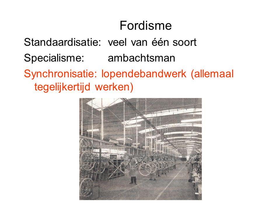 Fordisme Standaardisatie: veel van één soort Specialisme: ambachtsman Synchronisatie: lopendebandwerk (allemaal tegelijkertijd werken)
