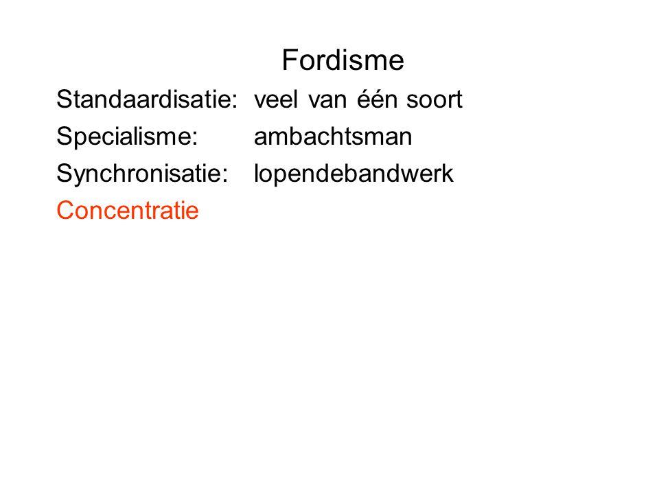 Fordisme Standaardisatie: veel van één soort Specialisme: ambachtsman Synchronisatie:lopendebandwerk Concentratie
