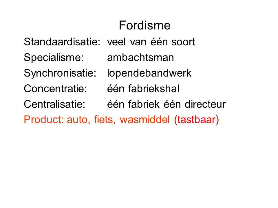 Fordisme Standaardisatie: veel van één soort Specialisme: ambachtsman Synchronisatie: lopendebandwerk Concentratie: één fabriekshal Centralisatie: één fabriek één directeur Product: auto, fiets, wasmiddel (tastbaar)