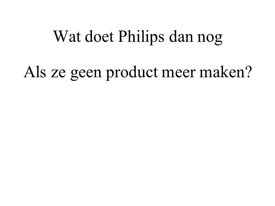 Wat doet Philips dan nog Als ze geen product meer maken?