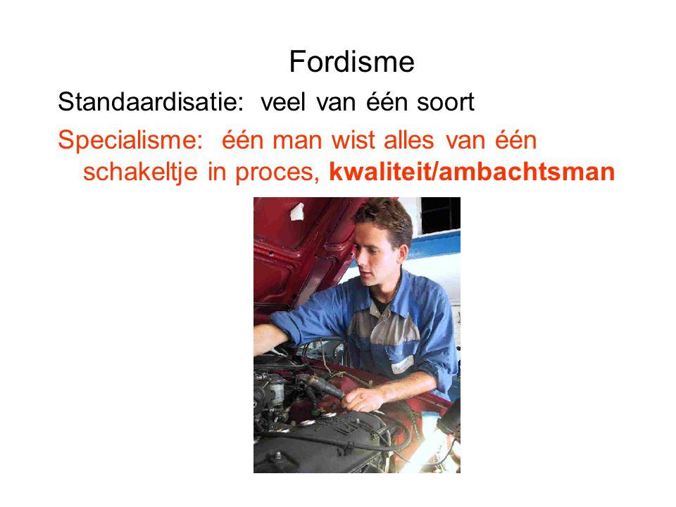 Fordisme Standaardisatie: veel van één soort Specialisme: één man wist alles van één schakeltje in proces, kwaliteit/ambachtsman