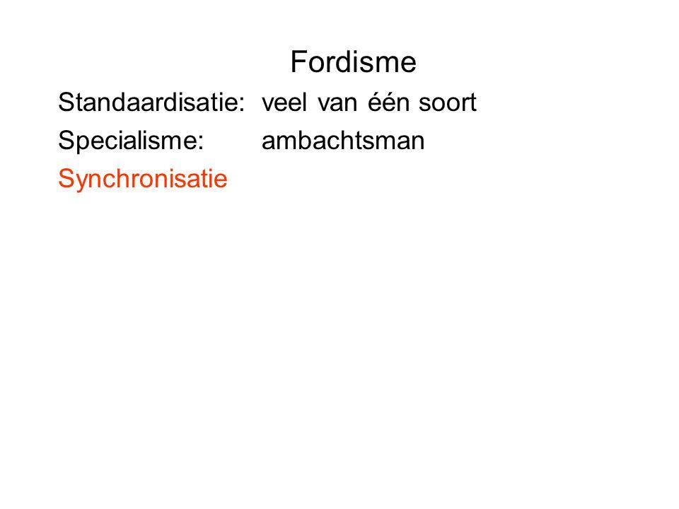 Fordisme Standaardisatie: veel van één soort Specialisme: ambachtsman Synchronisatie