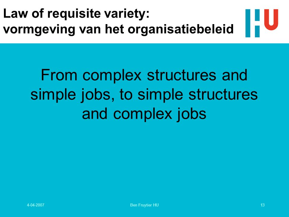 4-04-200713Ben Fruytier HU Law of requisite variety: vormgeving van het organisatiebeleid From complex structures and simple jobs, to simple structures and complex jobs