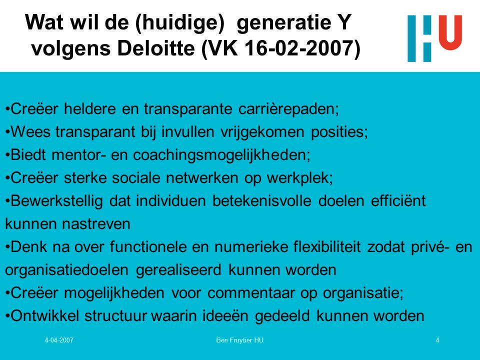 4-04-20074Ben Fruytier HU Wat wil de (huidige) generatie Y volgens Deloitte (VK 16-02-2007) Creëer heldere en transparante carrièrepaden; Wees transparant bij invullen vrijgekomen posities; Biedt mentor- en coachingsmogelijkheden; Creëer sterke sociale netwerken op werkplek; Bewerkstellig dat individuen betekenisvolle doelen efficiënt kunnen nastreven Denk na over functionele en numerieke flexibiliteit zodat privé- en organisatiedoelen gerealiseerd kunnen worden Creëer mogelijkheden voor commentaar op organisatie; Ontwikkel structuur waarin ideeën gedeeld kunnen worden