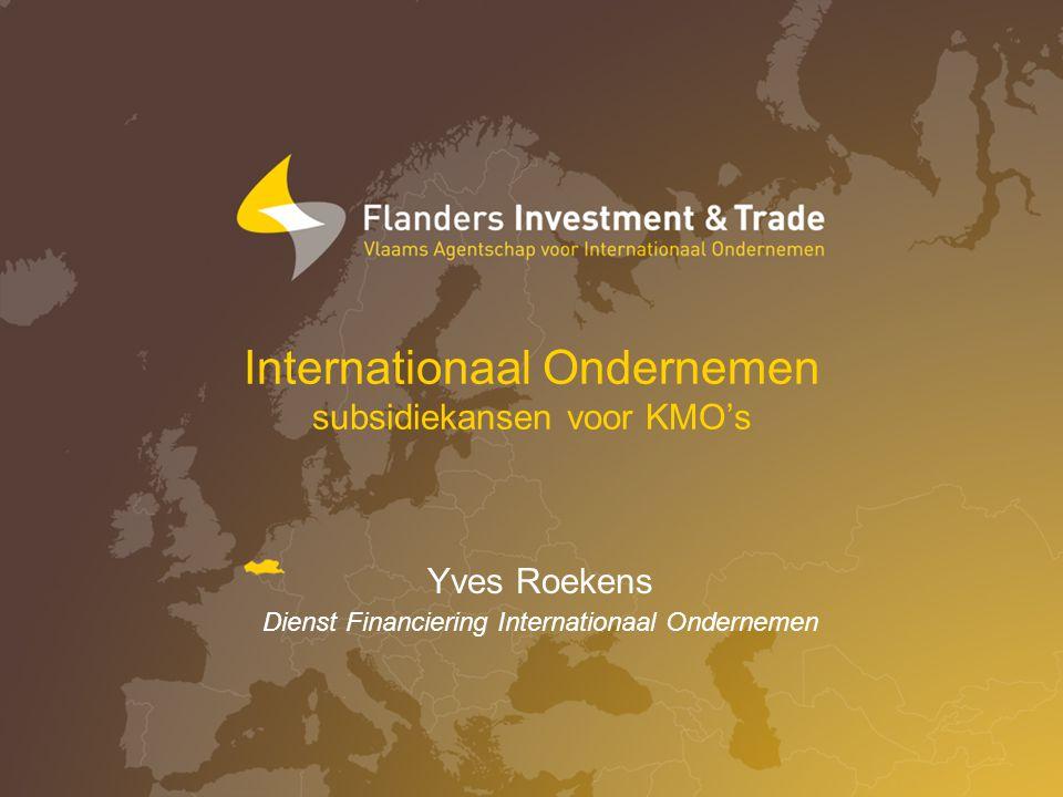Internationaal Ondernemen subsidiekansen voor KMO's Yves Roekens Dienst Financiering Internationaal Ondernemen