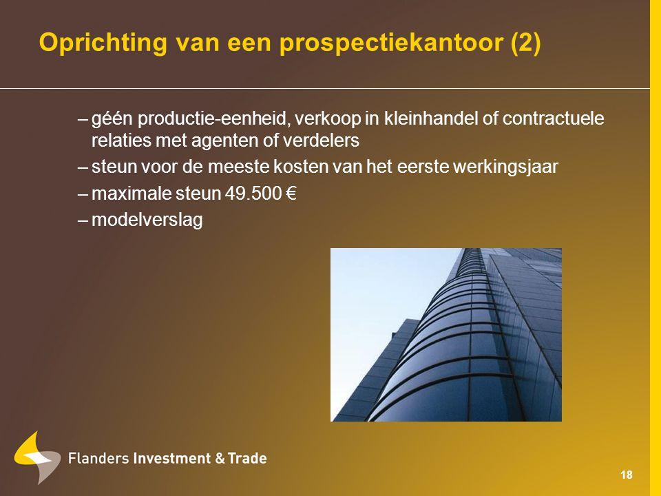 18 Oprichting van een prospectiekantoor (2) –géén productie-eenheid, verkoop in kleinhandel of contractuele relaties met agenten of verdelers –steun voor de meeste kosten van het eerste werkingsjaar –maximale steun 49.500 € –modelverslag