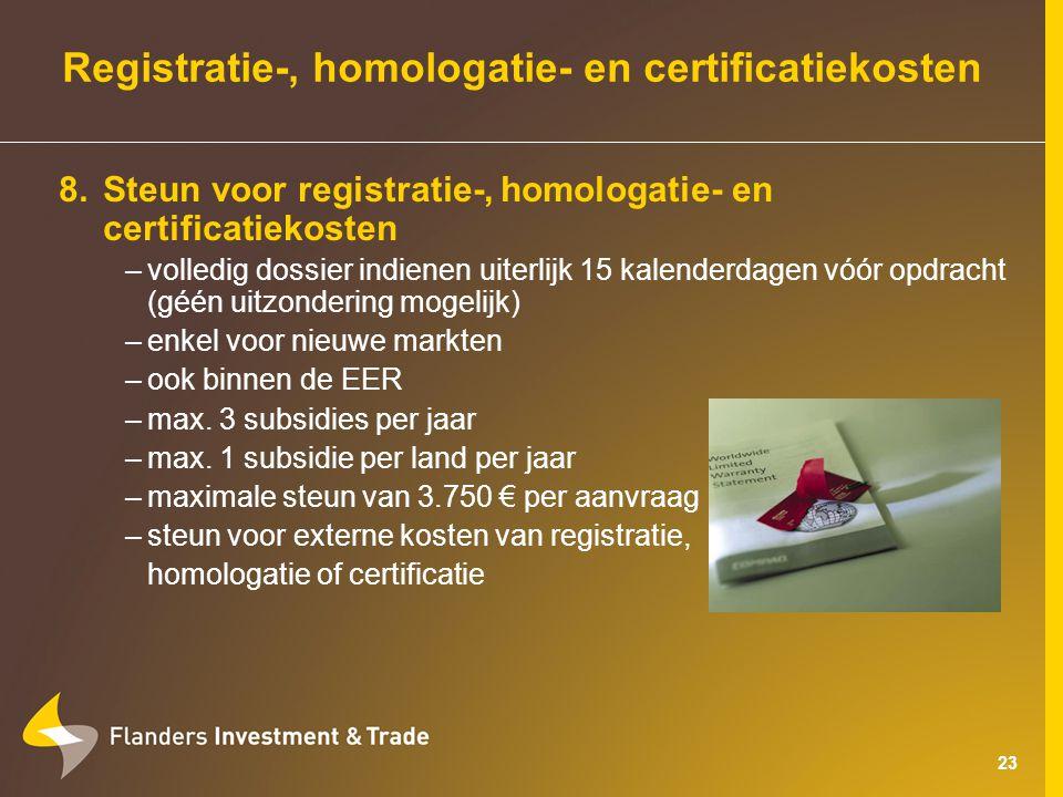 23 Registratie-, homologatie- en certificatiekosten 8.Steun voor registratie-, homologatie- en certificatiekosten –volledig dossier indienen uiterlijk 15 kalenderdagen vóór opdracht (géén uitzondering mogelijk) –enkel voor nieuwe markten –ook binnen de EER –max.