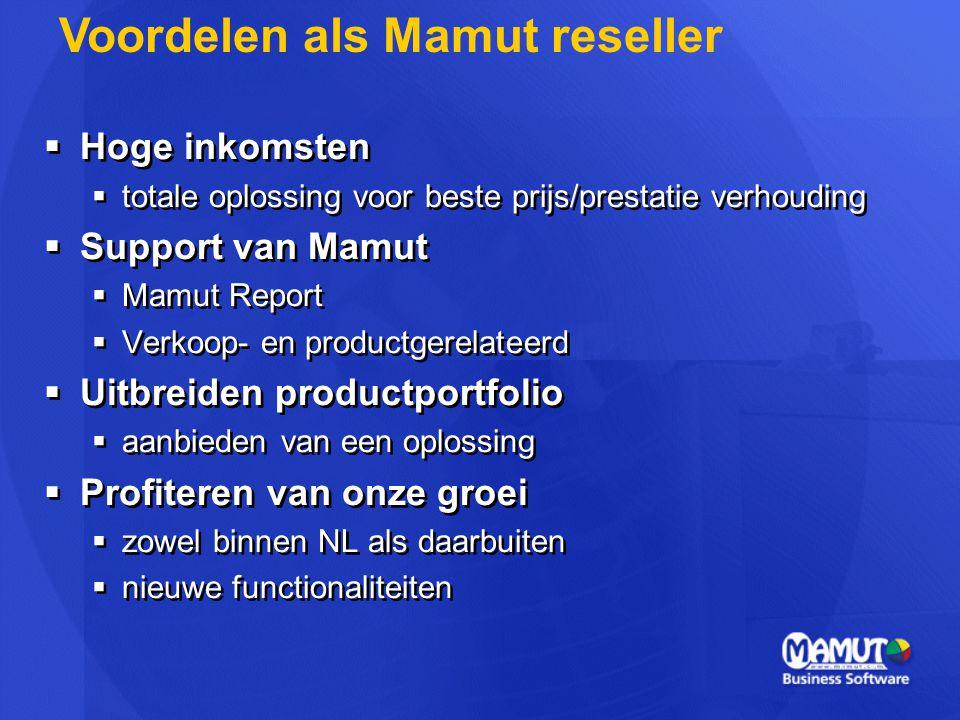  Hoge inkomsten  totale oplossing voor beste prijs/prestatie verhouding  Support van Mamut  Mamut Report  Verkoop- en productgerelateerd  Uitbreiden productportfolio  aanbieden van een oplossing  Profiteren van onze groei  zowel binnen NL als daarbuiten  nieuwe functionaliteiten  Hoge inkomsten  totale oplossing voor beste prijs/prestatie verhouding  Support van Mamut  Mamut Report  Verkoop- en productgerelateerd  Uitbreiden productportfolio  aanbieden van een oplossing  Profiteren van onze groei  zowel binnen NL als daarbuiten  nieuwe functionaliteiten Voordelen als Mamut reseller