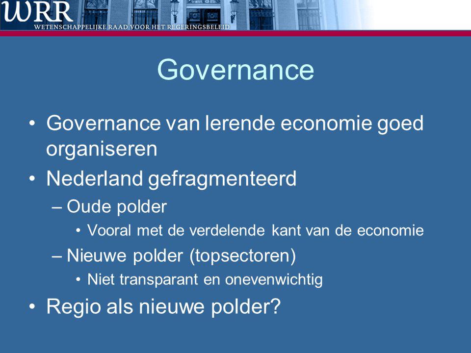 Governance Governance van lerende economie goed organiseren Nederland gefragmenteerd –Oude polder Vooral met de verdelende kant van de economie –Nieuwe polder (topsectoren) Niet transparant en onevenwichtig Regio als nieuwe polder?