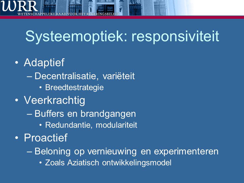 Systeemoptiek: responsiviteit Adaptief –Decentralisatie, variëteit Breedtestrategie Veerkrachtig –Buffers en brandgangen Redundantie, modulariteit Proactief –Beloning op vernieuwing en experimenteren Zoals Aziatisch ontwikkelingsmodel