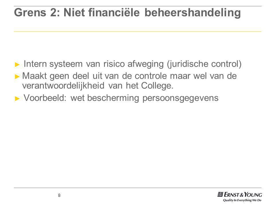 8 Grens 2: Niet financiële beheershandeling ► Intern systeem van risico afweging (juridische control) ► Maakt geen deel uit van de controle maar wel v